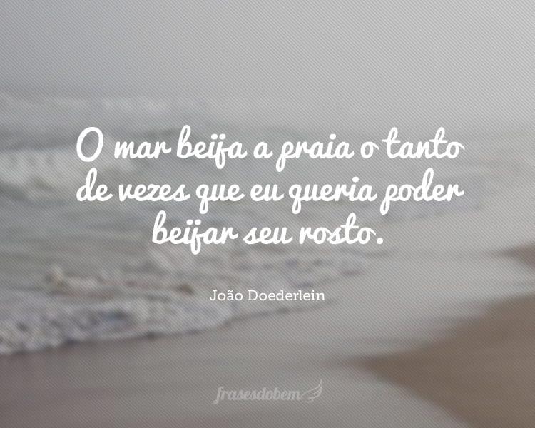 O mar beija a praia o tanto de vezes que eu queria poder beijar seu rosto.