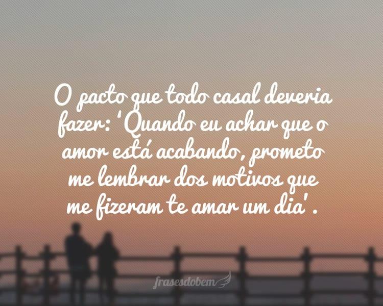 O pacto que todo casal deveria fazer: 'Quando eu achar que o amor está acabando, prometo me lembrar dos motivos que me fizeram te amar um dia'.