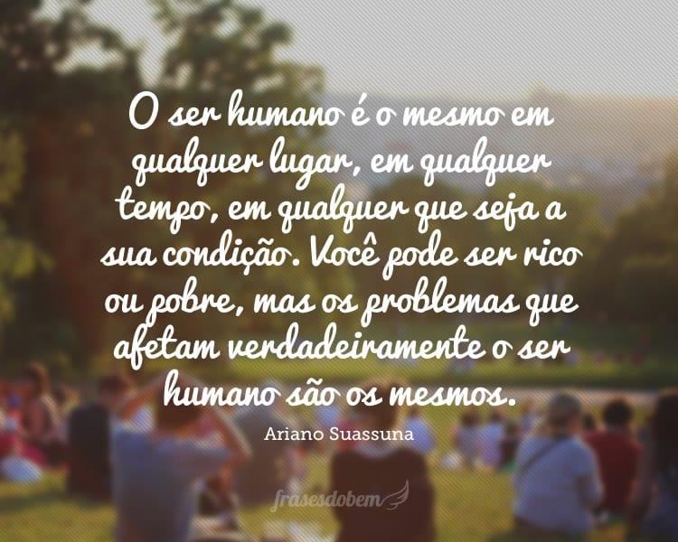 O ser humano é o mesmo em qualquer lugar, em qualquer tempo, em qualquer que seja a sua condição. Você pode ser rico ou pobre, mas os problemas que afetam verdadeiramente o ser humano são os mesmos.