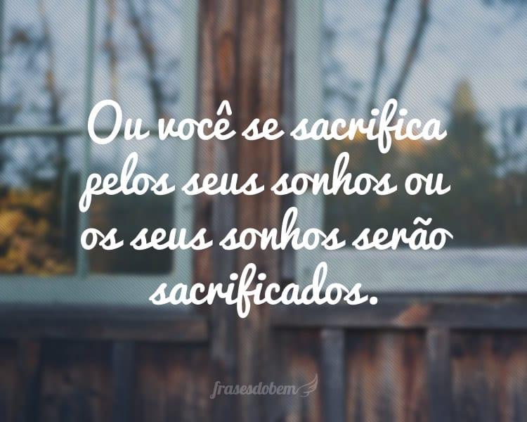 Ou você se sacrifica pelos seus sonhos ou os seus sonhos serão sacrificados.