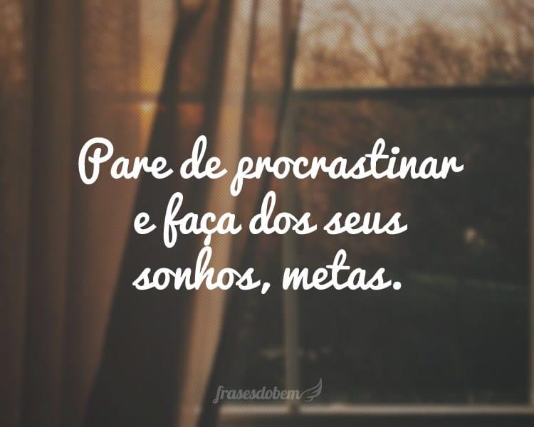Pare de procrastinar e faça dos seus sonhos, metas.