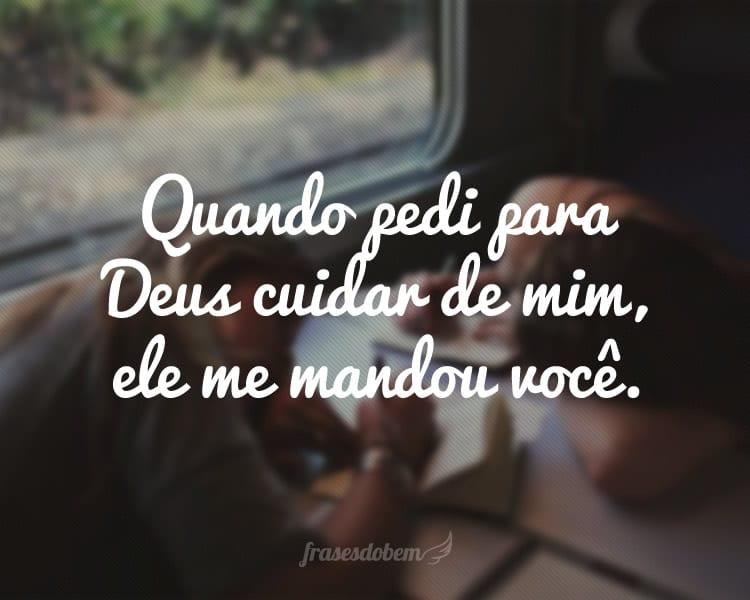 Quando pedi para Deus cuidar de mim, ele me mandou você.