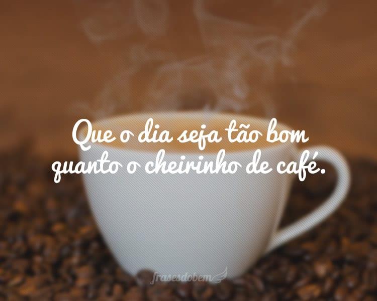 Que o dia seja tão bom quanto o cheirinho de café.