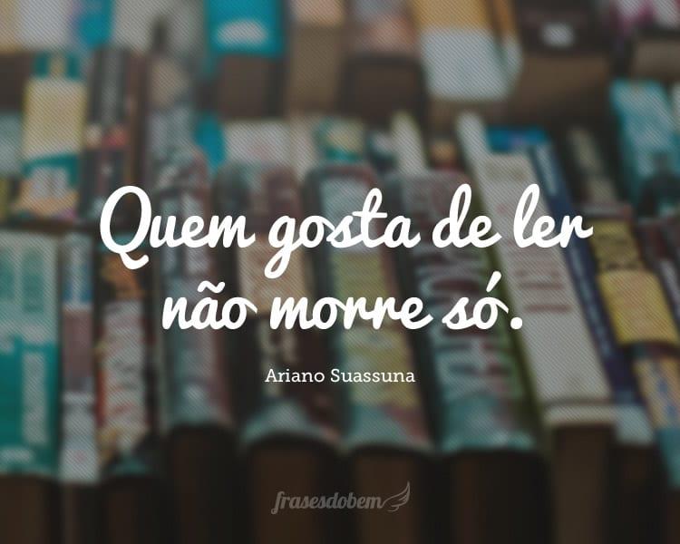 Quem gosta de ler não morre só.