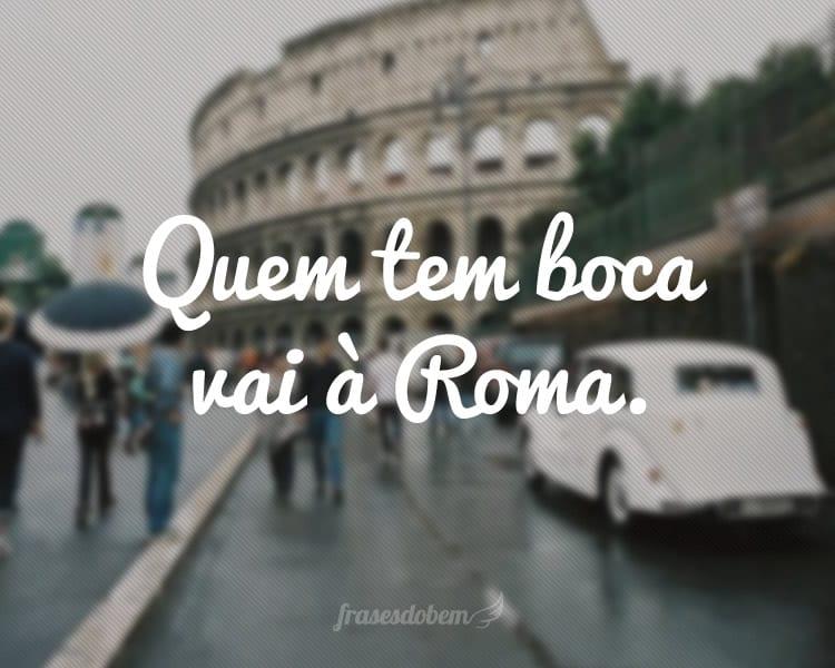 Quem tem boca vai à Roma.
