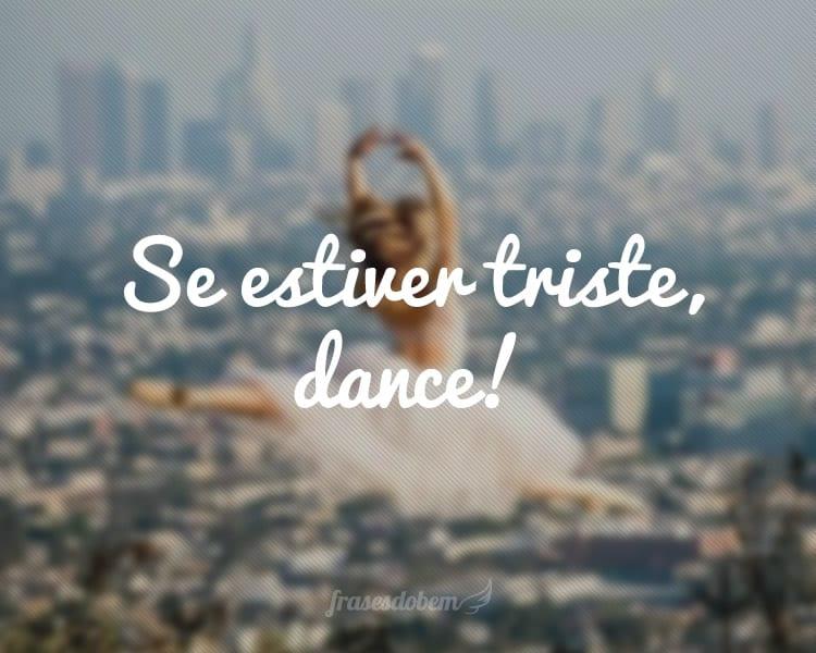 Se estiver triste, dance!