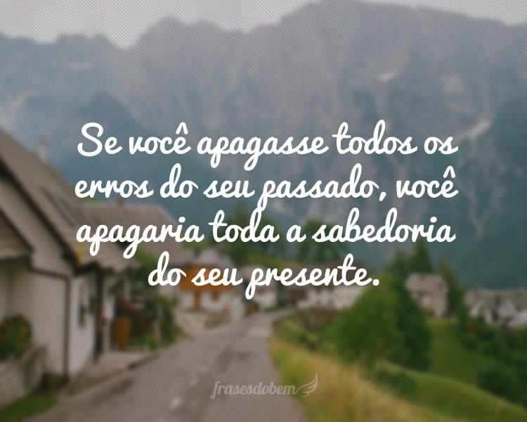 Se você apagasse todos os erros do seu passado, você apagaria toda a sabedoria do seu presente.