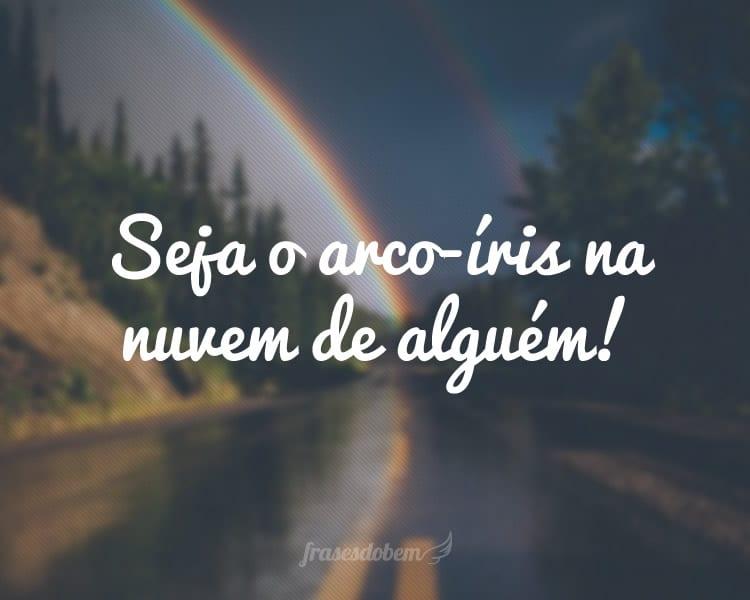 Seja o arco-íris na nuvem de alguém!