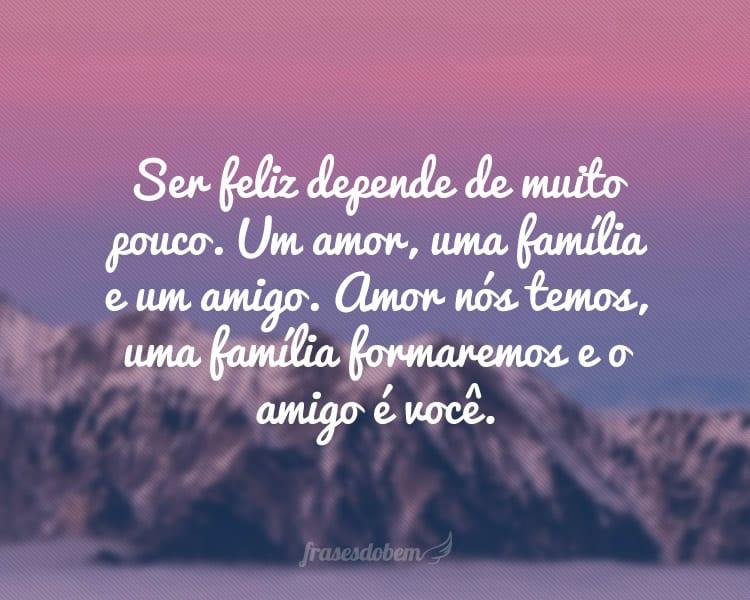 Ser feliz depende de muito pouco. Um amor, uma família e um amigo. Amor nós temos, uma família formaremos e o amigo é você.