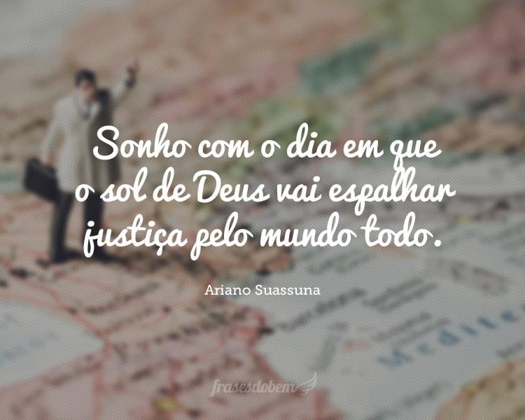 Sonho com o dia em que o sol de Deus vai espalhar justiça pelo mundo todo.