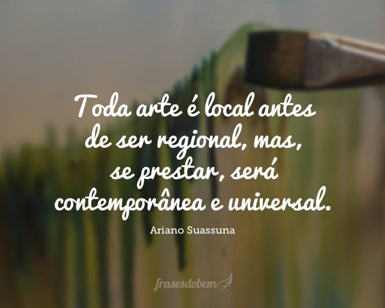 Toda arte é local antes de ser regional, mas, se prestar, será contemporânea e universal.
