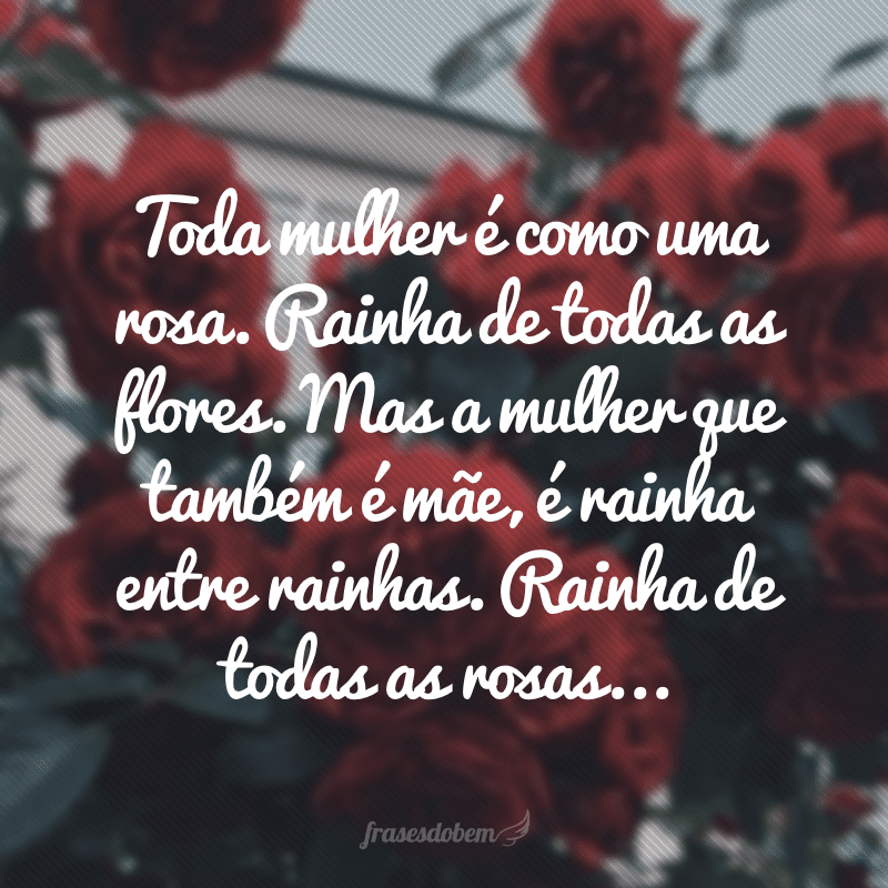 Toda mulher é como uma rosa. Rainha de todas as flores. Mas a mulher que também é mãe, é rainha entre rainhas. Rainha de todas as rosas...