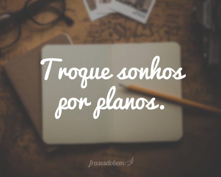Troque sonhos por planos.