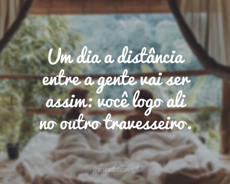 Um dia a distância entre a gente vai ser assim: você logo ali no outro travesseiro.