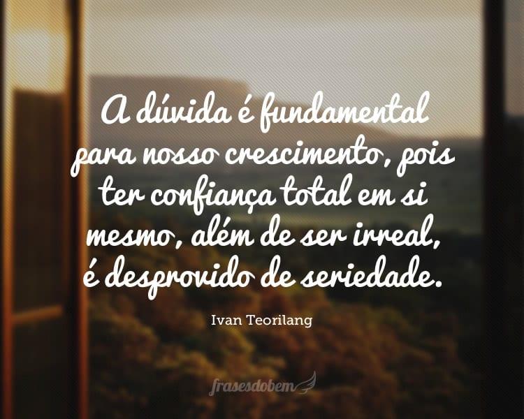A dúvida é fundamental para nosso crescimento, pois ter confiança total em si mesmo, além de ser irreal, é desprovido de seriedade.