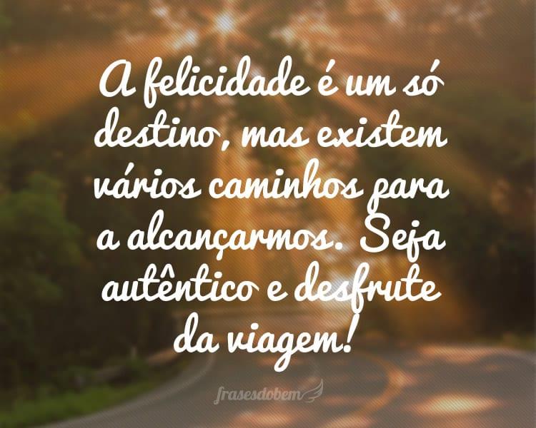 A felicidade é um só destino, mas existem vários caminhos para a alcançarmos. Seja autêntico e desfrute da viagem!