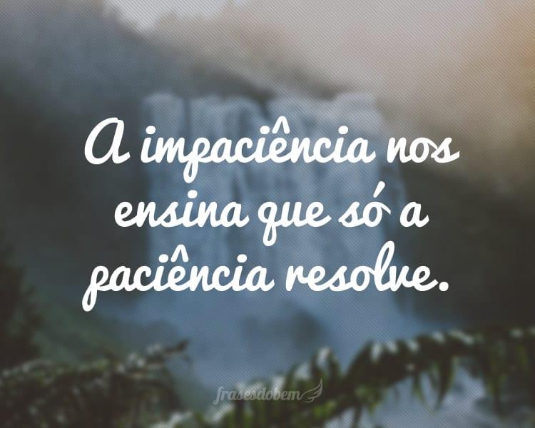 A impaciência nos ensina que só a paciência resolve.