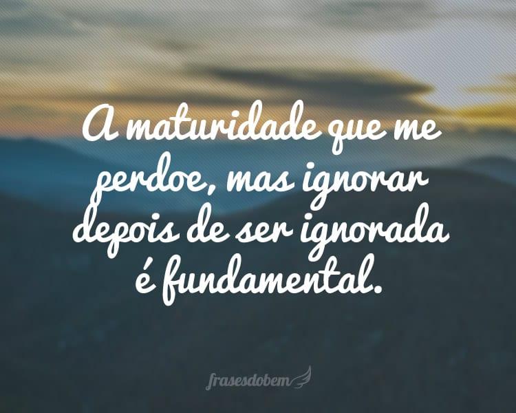 A maturidade que me perdoe, mas ignorar depois de ser ignorada é fundamental.