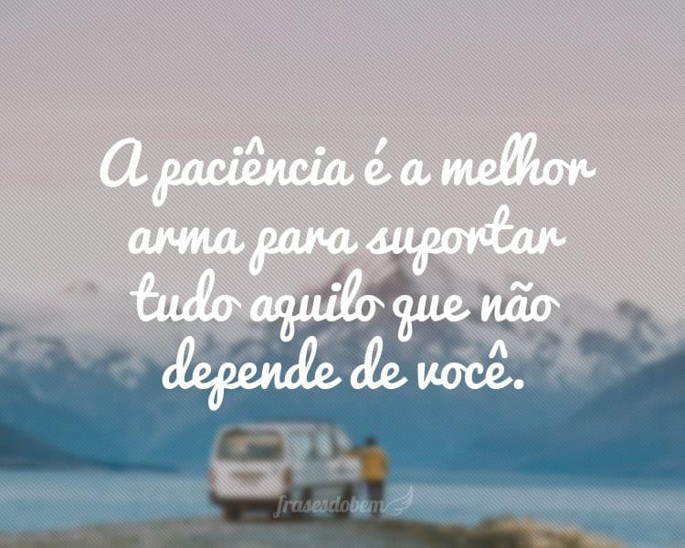 A paciência é a melhor arma para suportar tudo aquilo que não depende de você.