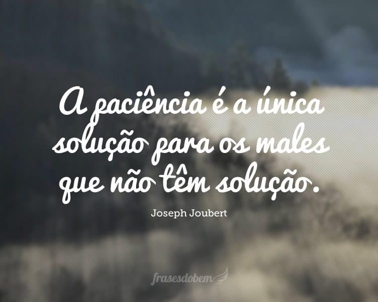 A paciência é a única solução para os males que não têm solução.