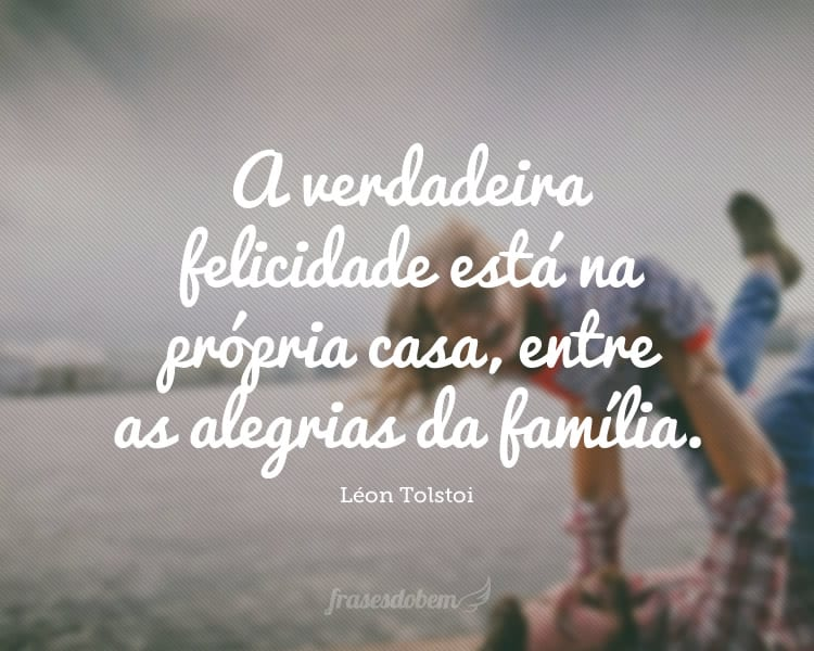 A verdadeira felicidade está na própria casa, entre as alegrias da família.