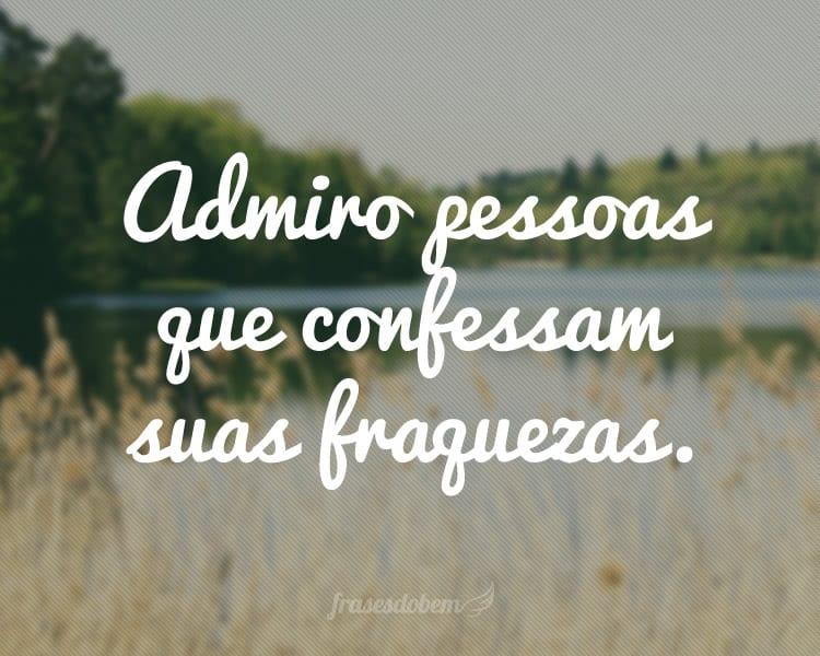 Admiro pessoas que confessam suas fraquezas.