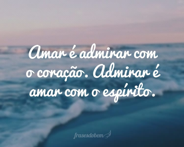 Amar é admirar com o coração. Admirar é amar com o espírito.