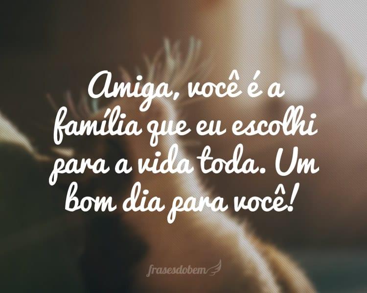 Amiga, você é a família que eu escolhi para a vida toda. Um bom dia para você!