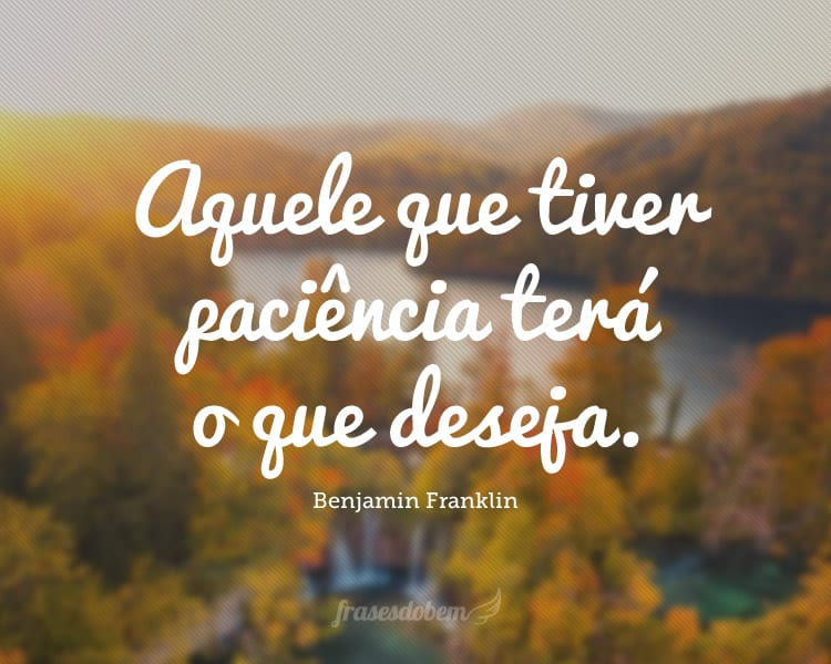 Aquele que tiver paciência terá o que deseja.