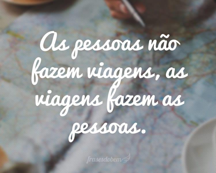 As pessoas não fazem viagens, as viagens fazem as pessoas.