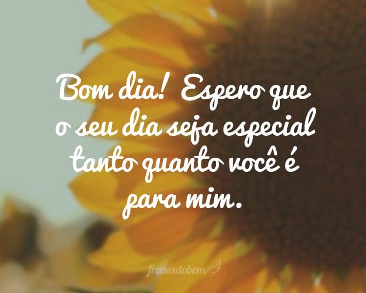 Bom dia! Espero que o seu dia seja especial tanto quanto você é para mim.
