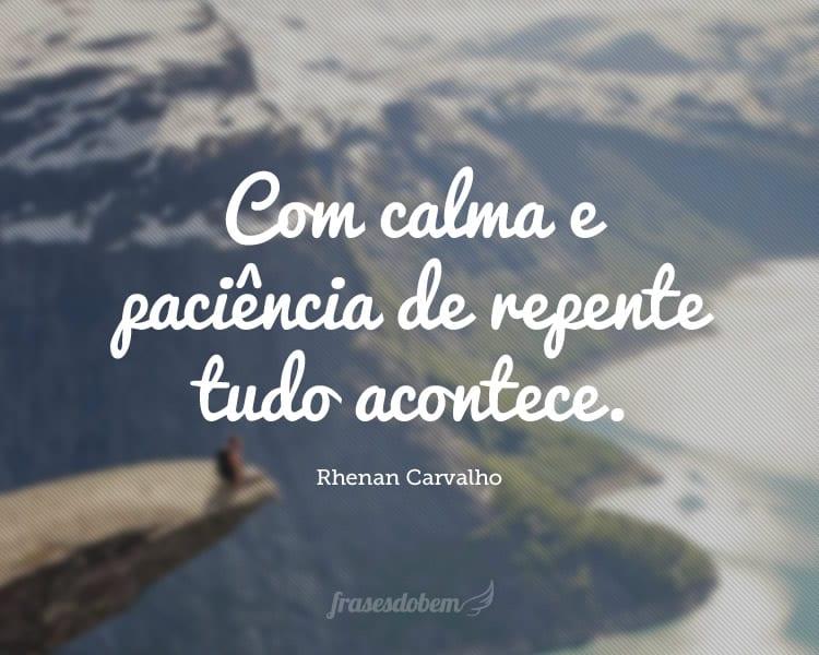 Com calma e paciência de repente tudo acontece.