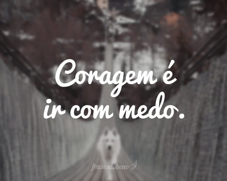 Coragem é ir com medo.