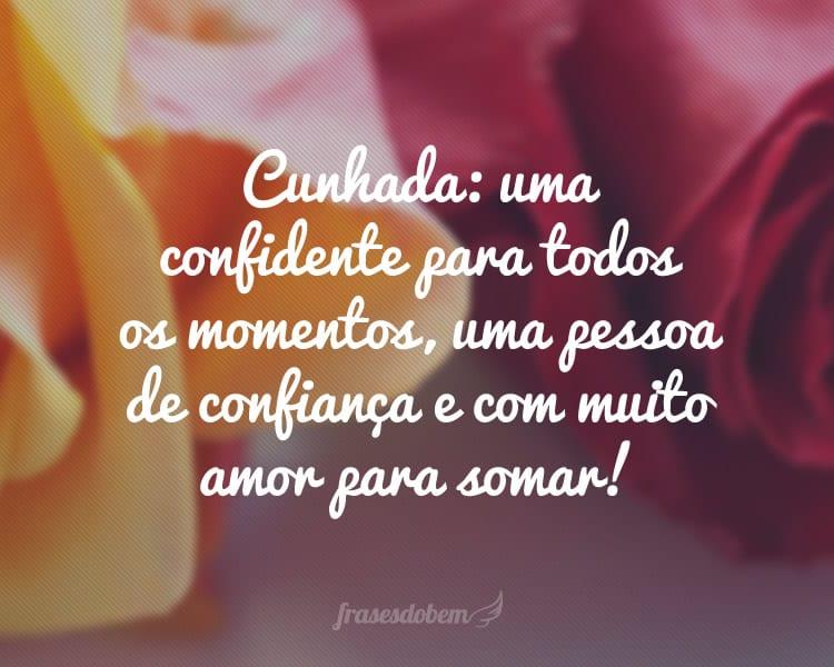 Cunhada: uma confidente para todos os momentos, uma pessoa de confiança e com muito amor para somar!