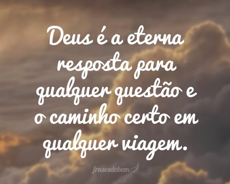 Deus é a eterna resposta para qualquer questão e o caminho certo em qualquer viagem.