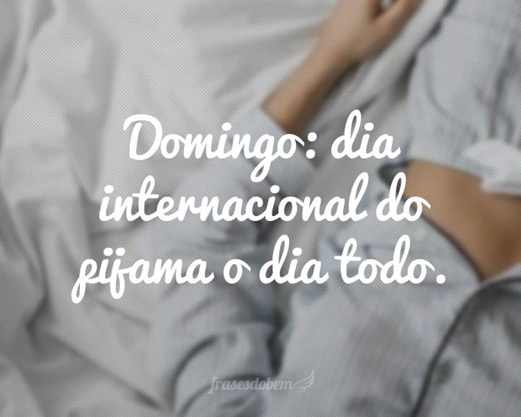 Domingo: dia internacional do pijama o dia todo.