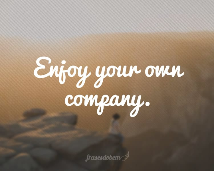 Enjoy your own company.