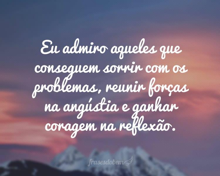 Eu admiro aqueles que conseguem sorrir com os problemas, reunir forças na angústia e ganhar coragem na reflexão.