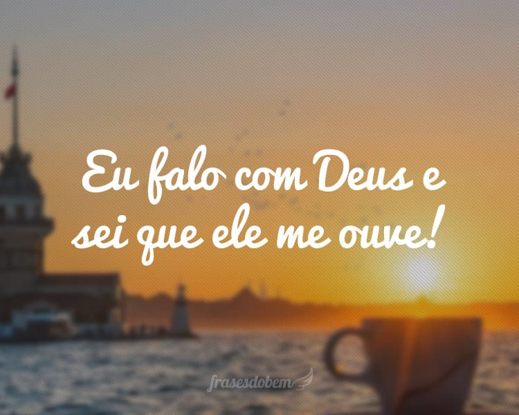 Eu falo com Deus e sei que ele me ouve!