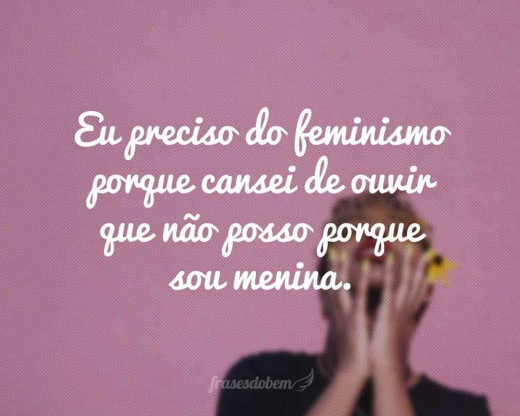 Eu preciso do feminismo porque cansei de ouvir que não posso porque sou menina.