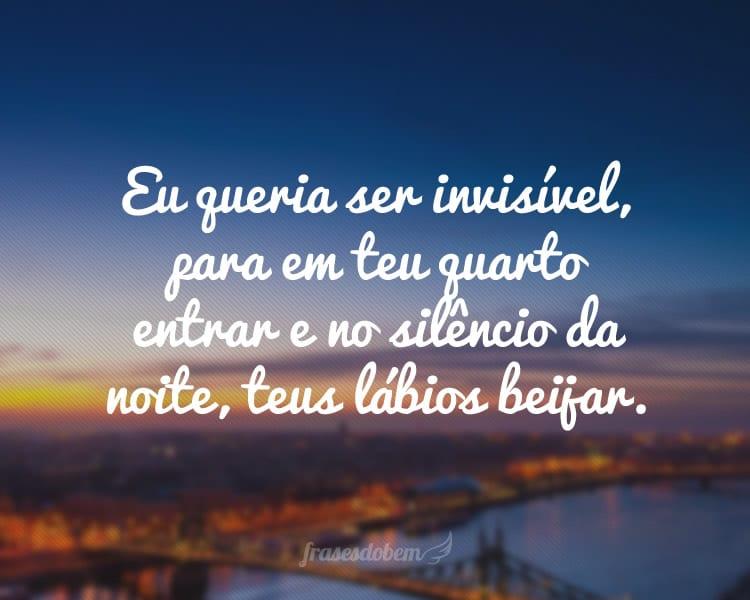 Eu queria ser invisível, para em teu quarto entrar e no silêncio da noite, teus lábios beijar.
