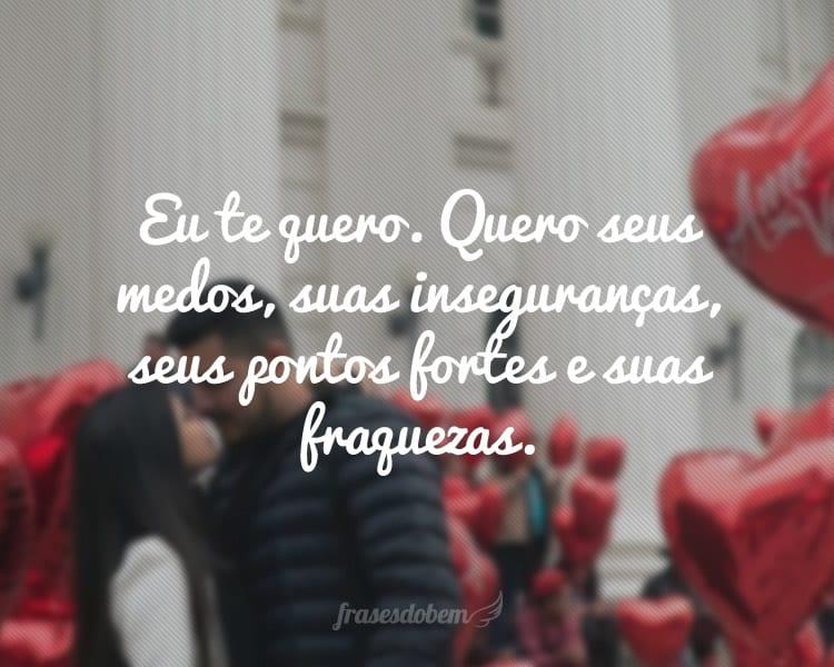 Eu te quero. Quero seus medos, suas inseguranças, seus pontos fortes e suas fraquezas.
