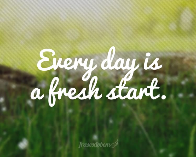 Every day is a fresh start.