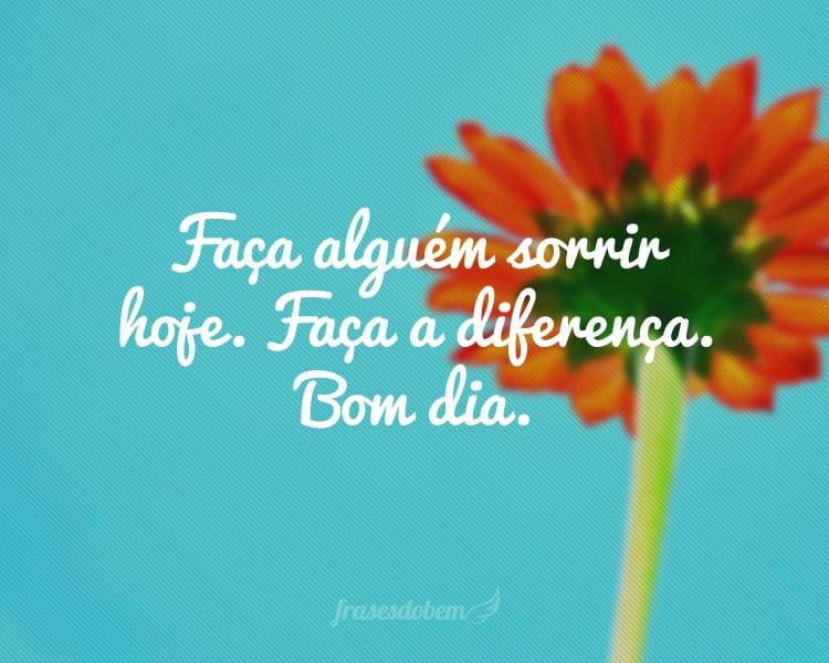 Faça alguém sorrir hoje. Faça a diferença. Bom dia.