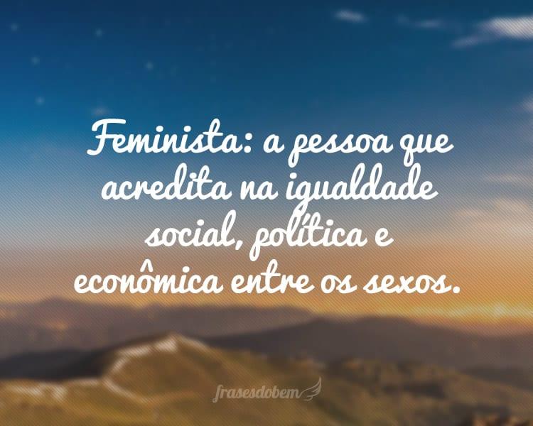 Feminista: a pessoa que acredita na igualdade social, política e econômica entre os sexos.