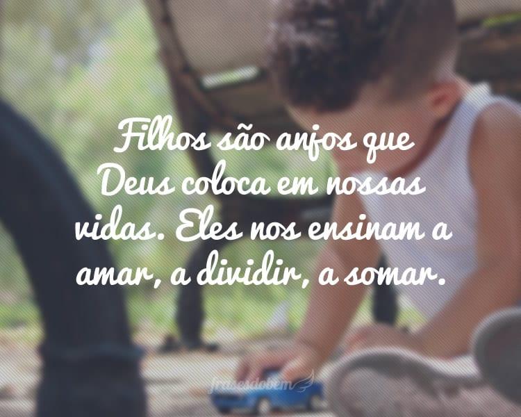 Filhos são anjos que Deus coloca em nossas vidas. Eles nos ensinam a amar, a dividir, a somar.