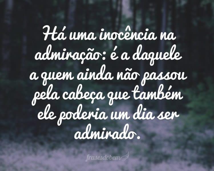 Há uma inocência na admiração: é a daquele a quem ainda não passou pela cabeça que também ele poderia um dia ser admirado.