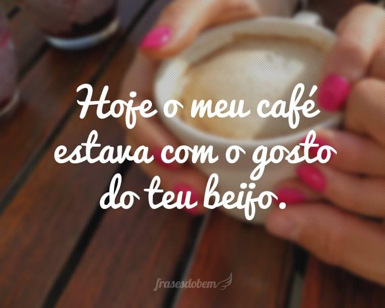 Hoje o meu café estava com o gosto do teu beijo.