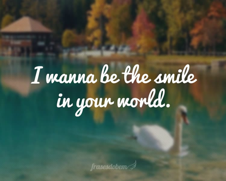 I wanna be the smile in your world.
