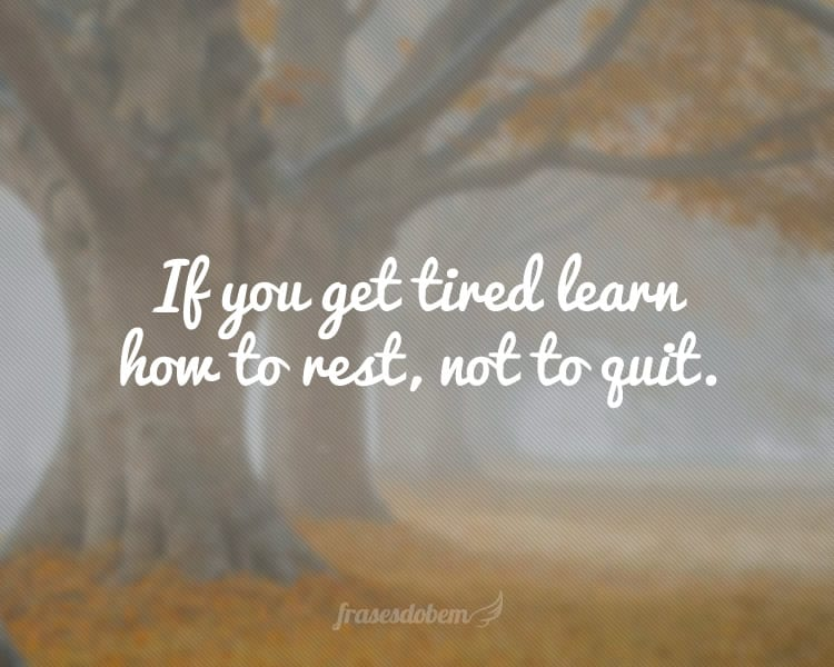 If you get tired learn how to rest, not to quit.